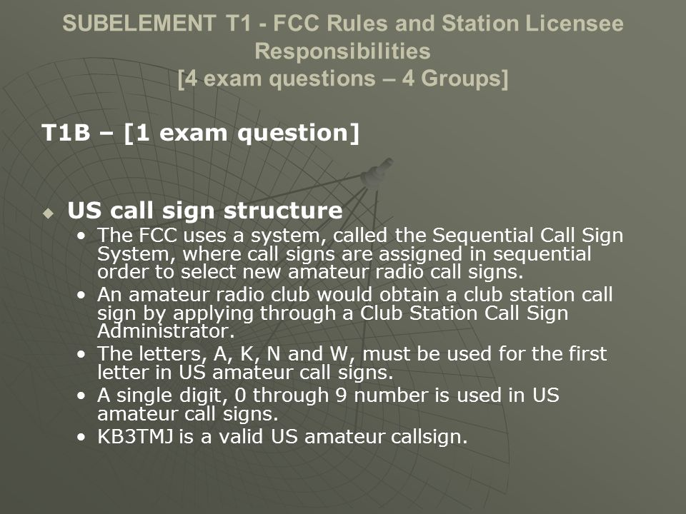 SUBELEMENT T1 - FCC Rules and Station Licensee Responsibilities [4 exam questions – 4 Groups] T1B – [1 exam question] US call sign structure The FCC uses a system, called the Sequential Call Sign System, where call signs are assigned in sequential order to select new amateur radio call signs.