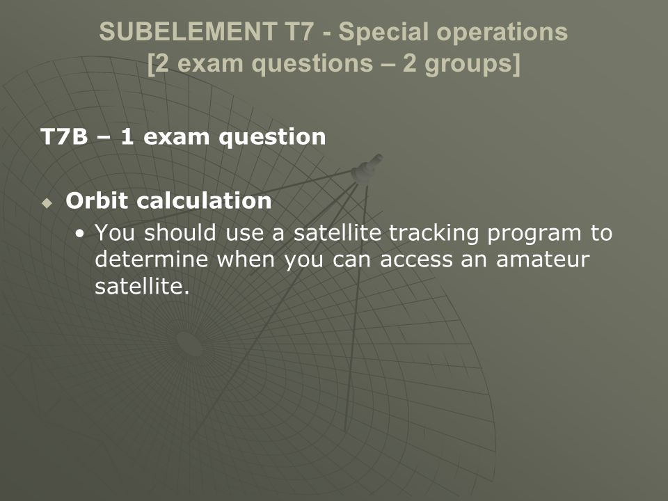 SUBELEMENT T7 - Special operations [2 exam questions – 2 groups] T7B – 1 exam question Orbit calculation You should use a satellite tracking program to determine when you can access an amateur satellite.