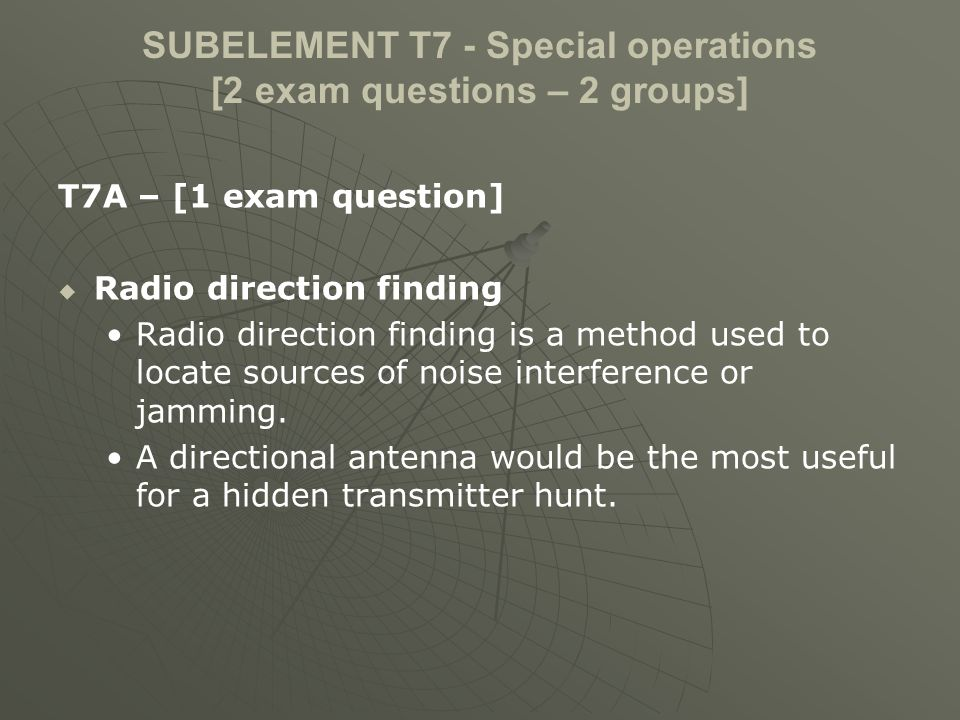 SUBELEMENT T7 - Special operations [2 exam questions – 2 groups] T7A – [1 exam question] Radio control The maximum power allowed when transmitting telecommand signals to radio controlled models is 1 watt.