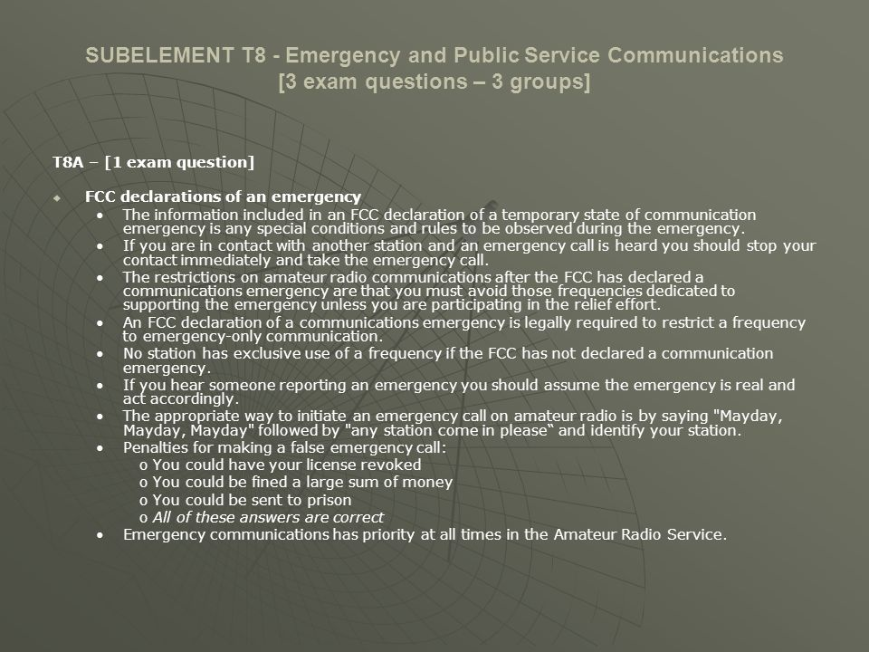 SUBELEMENT T8 - Emergency and Public Service Communications [3 exam questions – 3 groups] T8A – [1 exam question] Use of non-amateur equipment and frequencies, use of equipment by unlicensed persons Priority must be given at all times and on all frequencies to stations providing emergency communications.