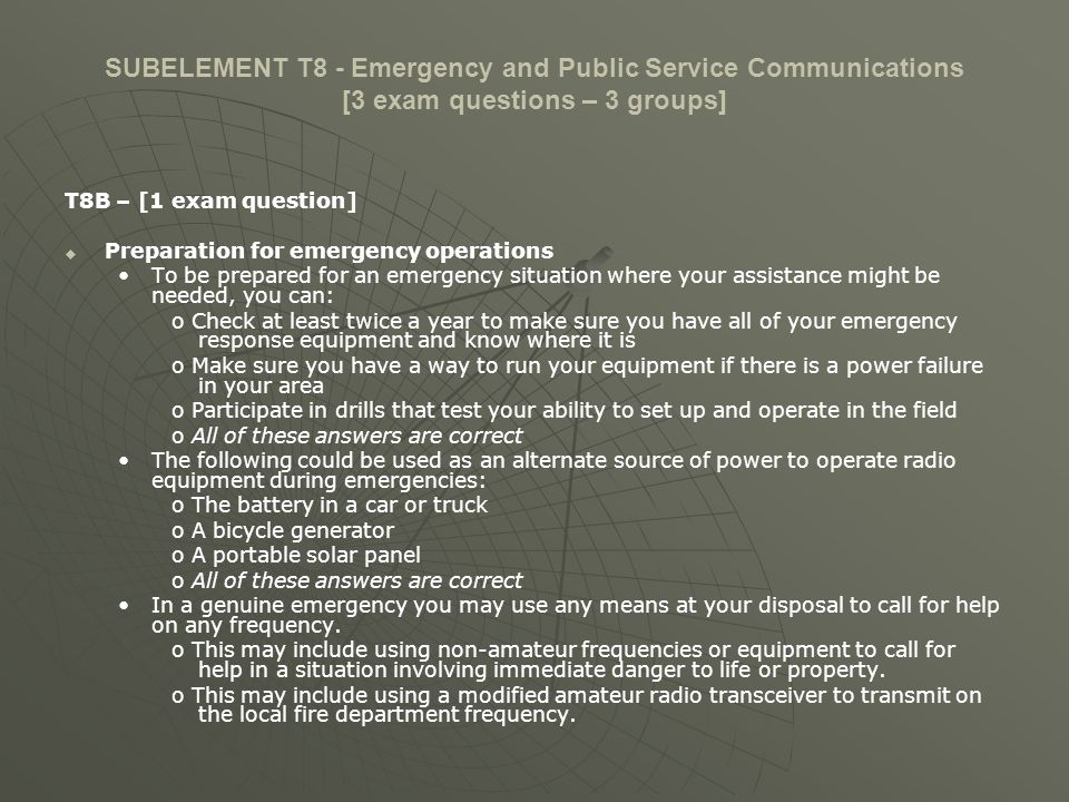 SUBELEMENT T8 - Emergency and Public Service Communications [3 exam questions – 3 groups] T8B – [1 exam question] RACES/ARES The primary function of RACES in relation to emergency activities is RACES organizations are restricted to serving local, state, and federal government emergency management agencies.