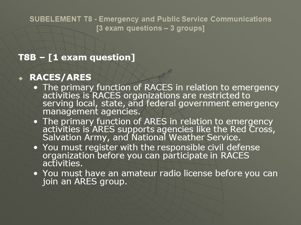 SUBELEMENT T8 - Emergency and Public Service Communications [3 exam questions – 3 groups] T8B – [1 exam question] RACES/ARES The primary function of R