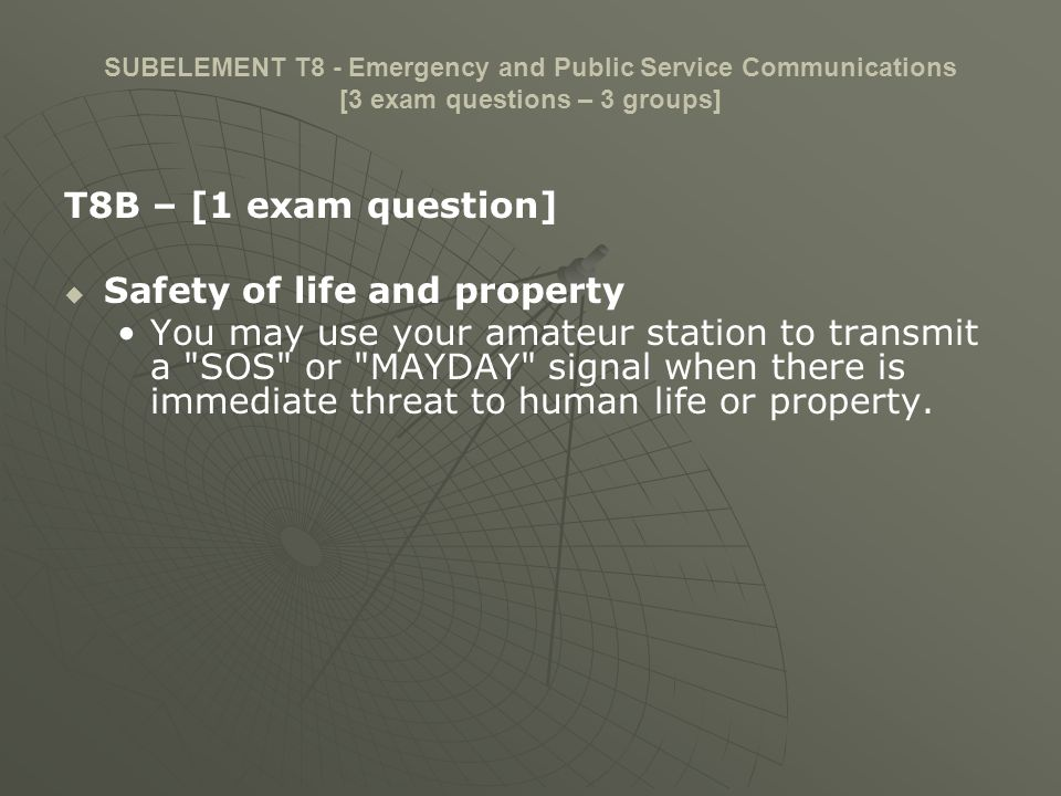 SUBELEMENT T8 - Emergency and Public Service Communications [3 exam questions – 3 groups] T8B – [1 exam question] Safety of life and property You may