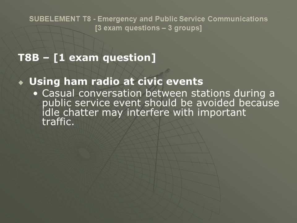 SUBELEMENT T8 - Emergency and Public Service Communications [3 exam questions – 3 groups] T8B – [1 exam question] Compensation prohibited If a reporter asks to use your amateur radio transceiver to make a news report you should advise them that the FCC prohibits such use.