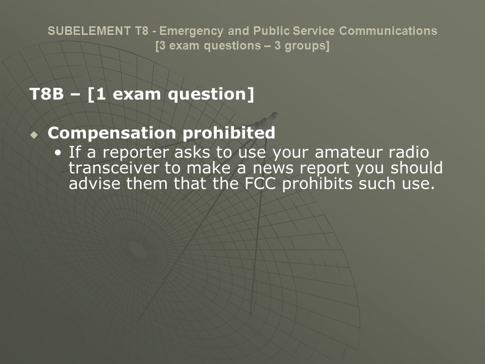 SUBELEMENT T8 - Emergency and Public Service Communications [3 exam questions – 3 groups] T8B – [1 exam question] Compensation prohibited If a reporte
