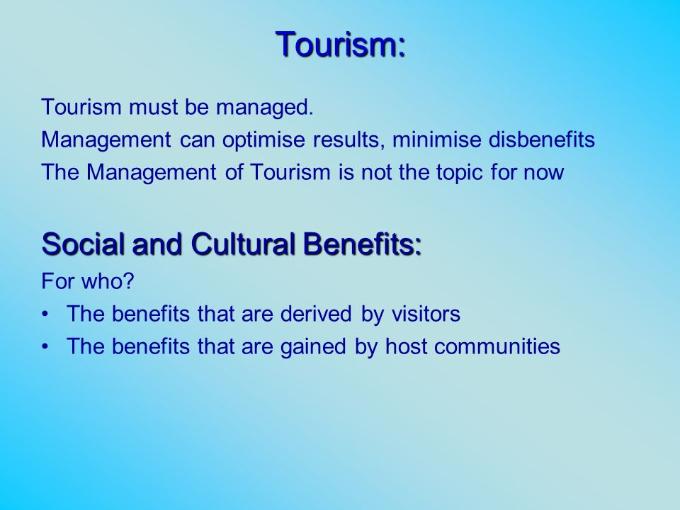 Tourism: Tourism must be managed. Management can optimise results, minimise disbenefits The Management of Tourism is not the topic for now Social and