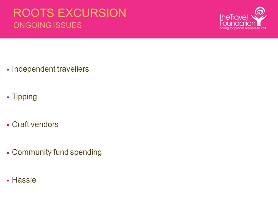 ROOTS EXCURSION ONGOING ISSUES Independent travellers Tipping Craft vendors Community fund spending Hassle