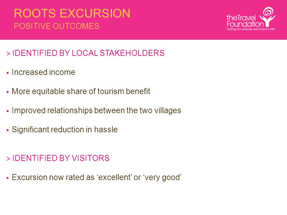 ROOTS EXCURSION POSITIVE OUTCOMES > IDENTIFIED BY LOCAL STAKEHOLDERS Increased income More equitable share of tourism benefit Improved relationships between the two villages Significant reduction in hassle > IDENTIFIED BY VISITORS Excursion now rated as excellent or very good