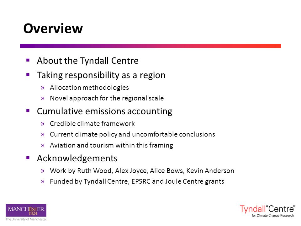 Overview About the Tyndall Centre Taking responsibility as a region » Allocation methodologies » Novel approach for the regional scale Cumulative emissions accounting » Credible climate framework » Current climate policy and uncomfortable conclusions » Aviation and tourism within this framing Acknowledgements » Work by Ruth Wood, Alex Joyce, Alice Bows, Kevin Anderson » Funded by Tyndall Centre, EPSRC and Joule Centre grants
