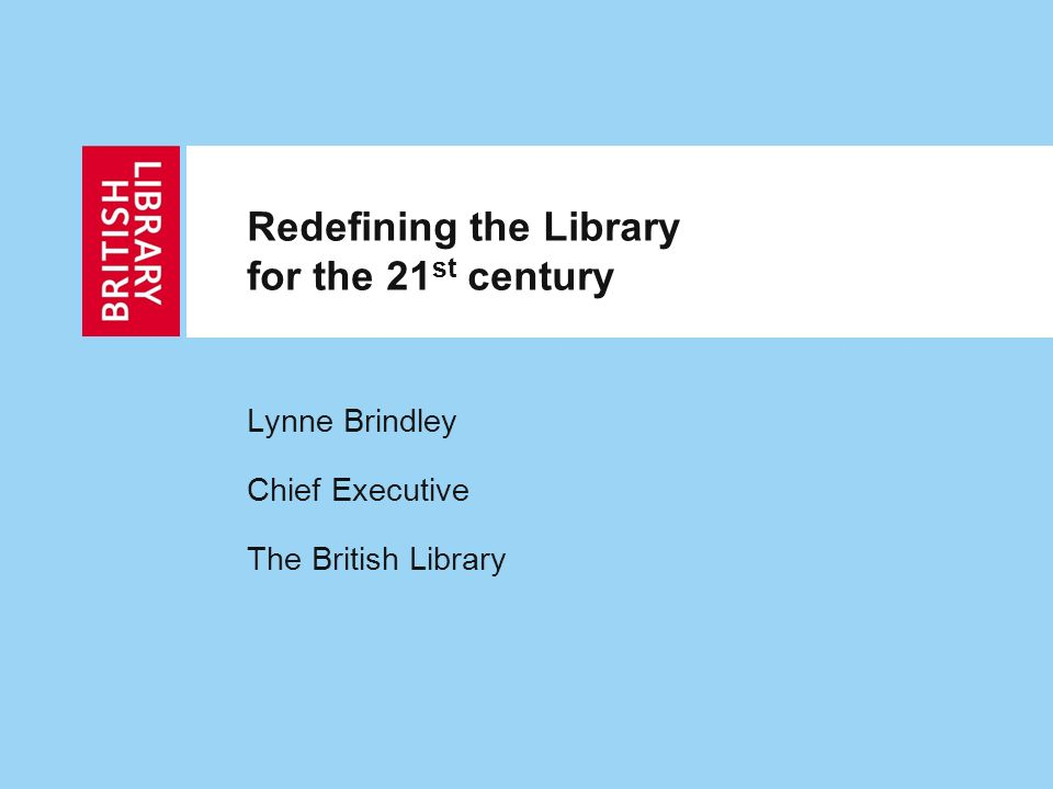 Redefining the Library for the 21 st century Lynne Brindley Chief Executive The British Library
