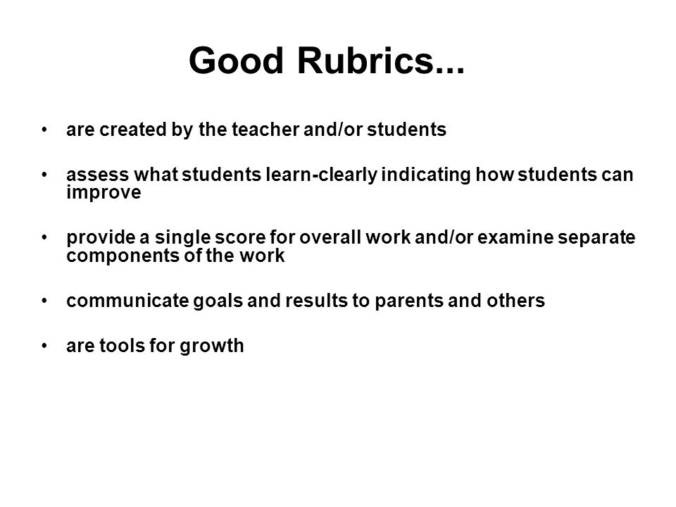 Good Rubrics... are created by the teacher and/or students assess what students learn-clearly indicating how students can improve provide a single sco