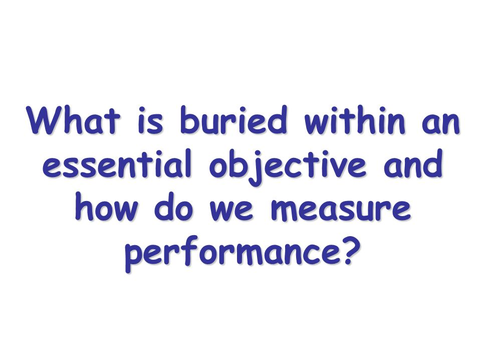 What is buried within an essential objective and how do we measure performance