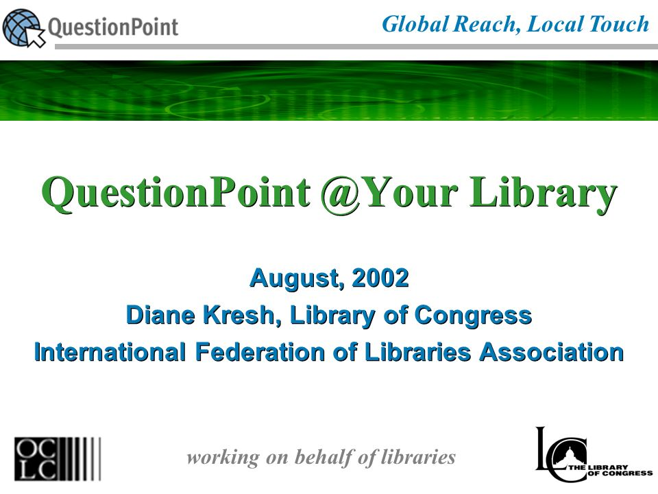 QuestionPoint @Your Library August, 2002 Diane Kresh, Library of Congress International Federation of Libraries Association August, 2002 Diane Kresh, Library of Congress International Federation of Libraries Association Global Reach, Local Touch working on behalf of libraries
