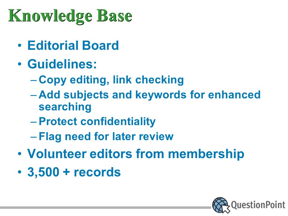 Knowledge Base Editorial Board Guidelines: –Copy editing, link checking –Add subjects and keywords for enhanced searching –Protect confidentiality –Flag need for later review Volunteer editors from membership 3,500 + records