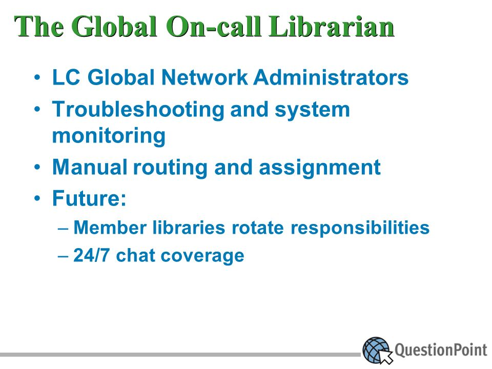 The Global On-call Librarian LC Global Network Administrators Troubleshooting and system monitoring Manual routing and assignment Future: –Member libraries rotate responsibilities –24/7 chat coverage