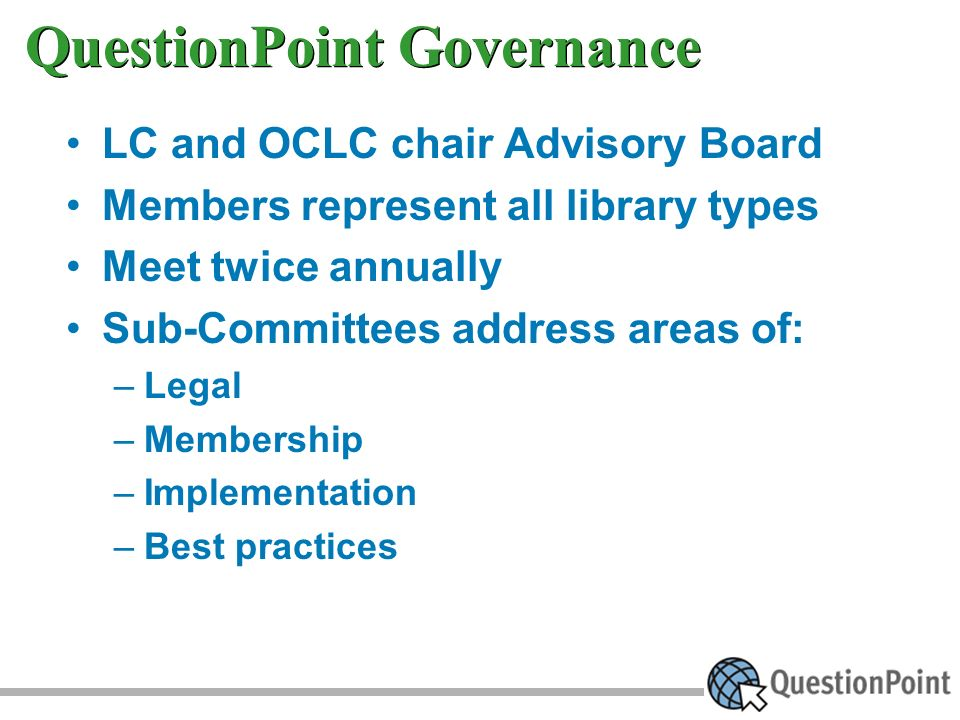 QuestionPoint Governance LC and OCLC chair Advisory Board Members represent all library types Meet twice annually Sub-Committees address areas of: –Legal –Membership –Implementation –Best practices