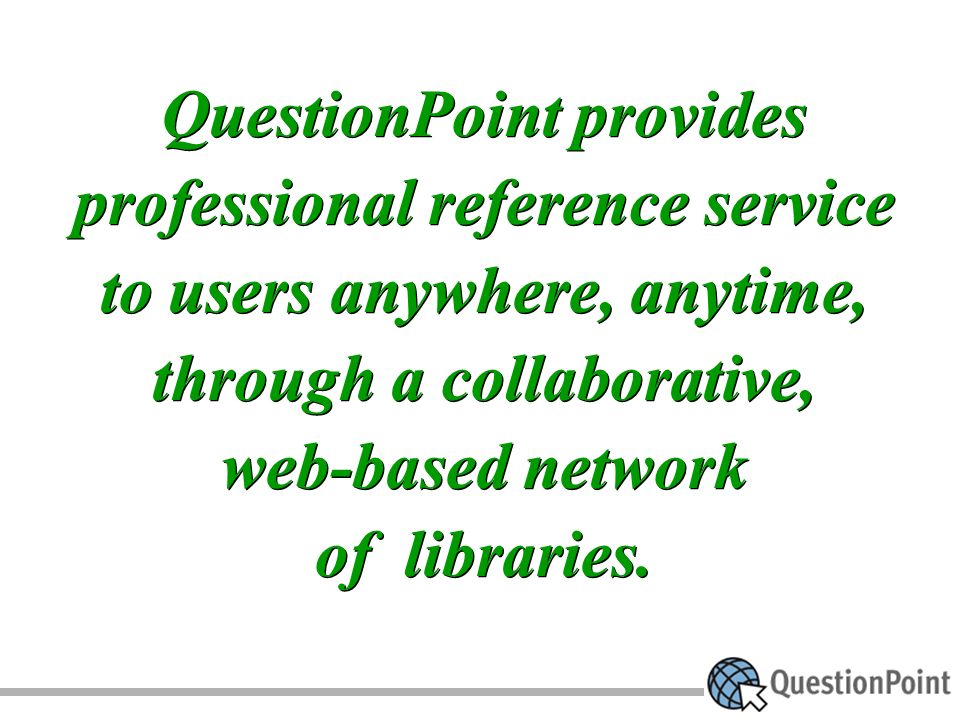 QuestionPoint provides professional reference service to users anywhere, anytime, through a collaborative, web-based network of libraries.