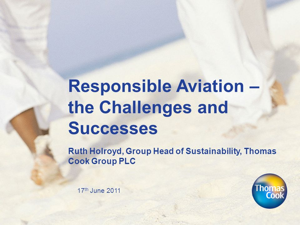 17 th June 2011 Responsible Aviation – the Challenges and Successes Ruth Holroyd, Group Head of Sustainability, Thomas Cook Group PLC