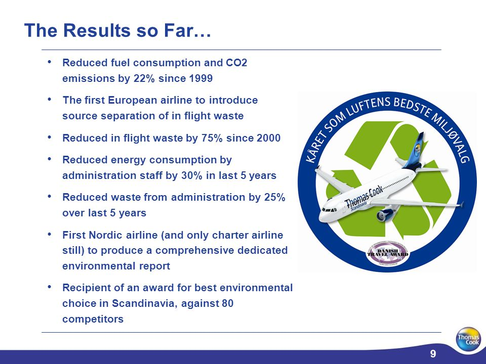 9 9 Reduced fuel consumption and CO2 emissions by 22% since 1999 The first European airline to introduce source separation of in flight waste Reduced