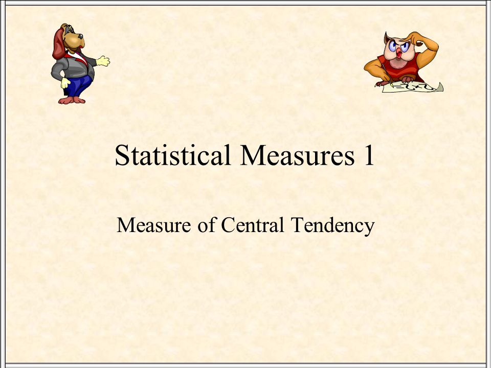 Statistical Measures 1 Measure of Central Tendency