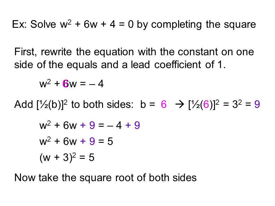 Ex: Solve w 2 + 6w + 4 = 0 by completing the square First, rewrite the equation with the constant on one side of the equals and a lead coefficient of