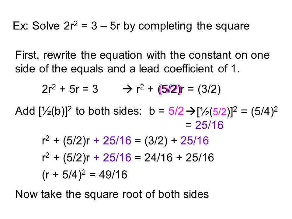 Ex: Solve 2r 2 = 3 – 5r by completing the square First, rewrite the equation with the constant on one side of the equals and a lead coefficient of 1.