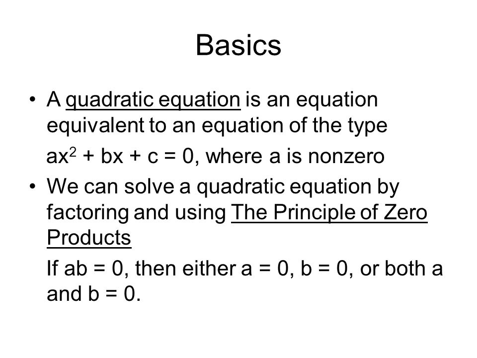 Basics A quadratic equation is an equation equivalent to an equation of the type ax 2 + bx + c = 0, where a is nonzero We can solve a quadratic equation by factoring and using The Principle of Zero Products If ab = 0, then either a = 0, b = 0, or both a and b = 0.