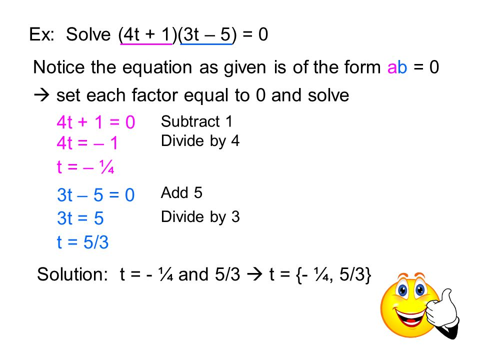 Ex: Solve (4t + 1)(3t – 5) = 0 Notice the equation as given is of the form ab = 0 set each factor equal to 0 and solve 4t + 1 = 0 Subtract 1 4t = – 1