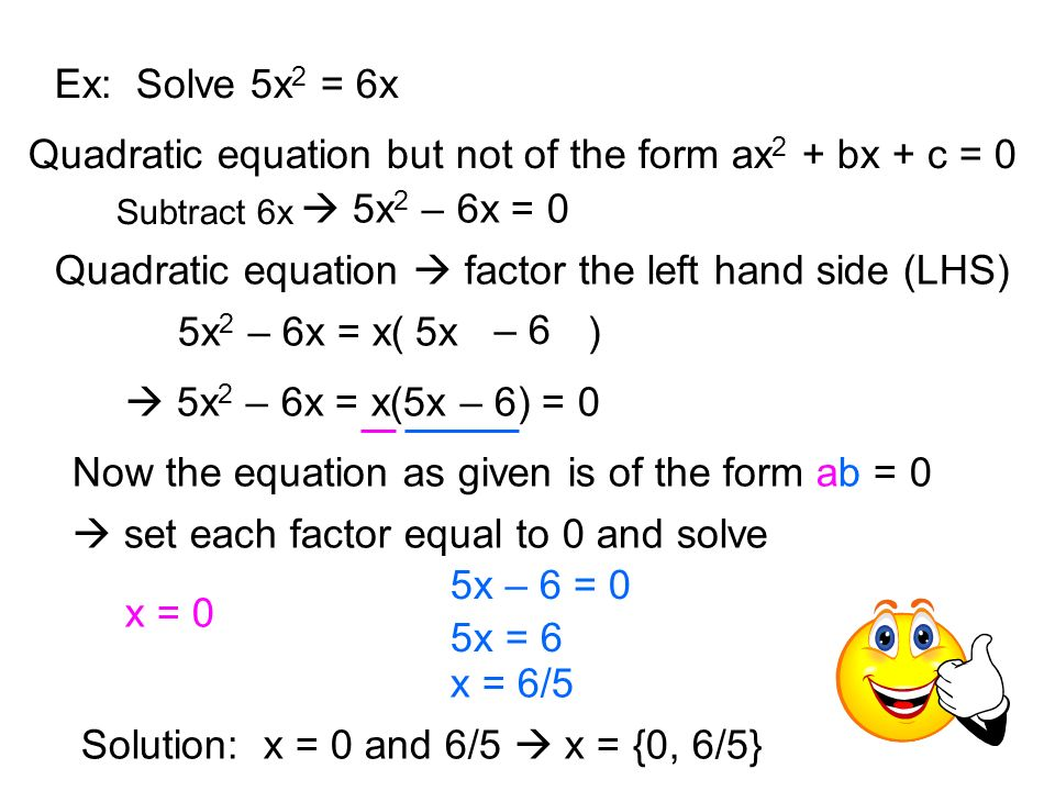 Ex: Solve 5x 2 = 6x Quadratic equation but not of the form ax 2 + bx + c = 0 5x 2 – 6x = x( )5x – 6 5x 2 – 6x = x(5x – 6) = 0 Now the equation as given is of the form ab = 0 set each factor equal to 0 and solve x = 0 5x – 6 = 0 5x = 6 Solution: x = 0 and 6/5 x = {0, 6/5} Quadratic equation factor the left hand side (LHS) Subtract 6x 5x 2 – 6x = 0 x = 6/5
