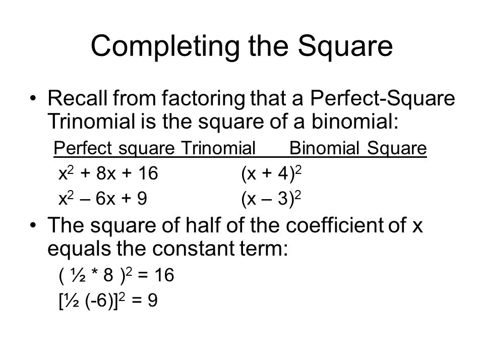 Completing the Square Recall from factoring that a Perfect-Square Trinomial is the square of a binomial: Perfect square TrinomialBinomial Square x 2 + 8x + 16(x + 4) 2 x 2 – 6x + 9(x – 3) 2 The square of half of the coefficient of x equals the constant term: ( ½ * 8 ) 2 = 16 [½ (-6)] 2 = 9