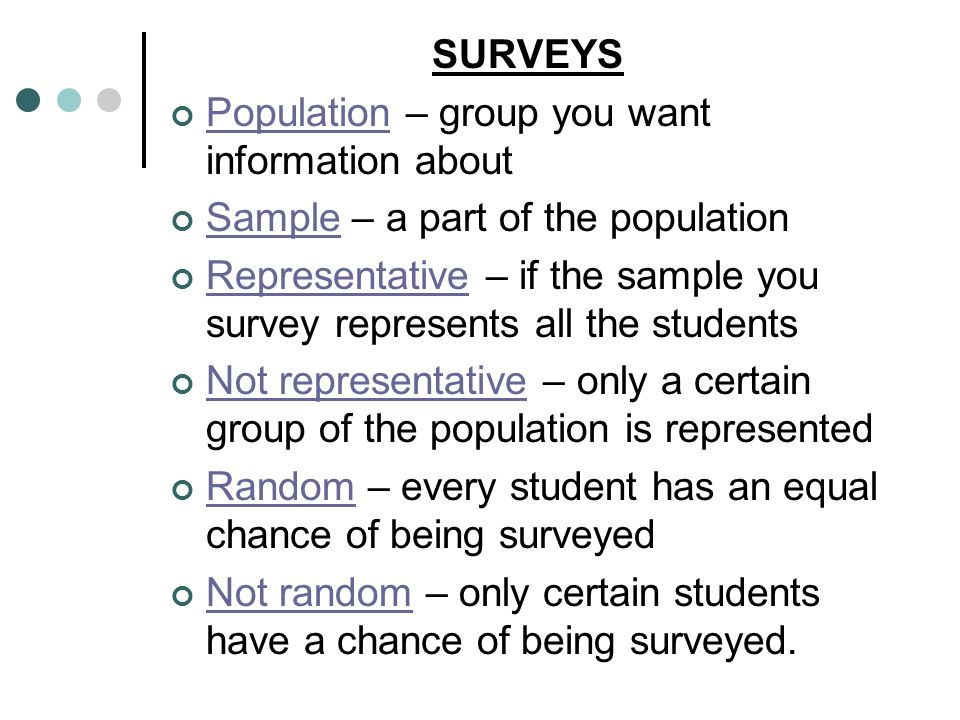 SURVEYS Population – group you want information about Sample – a part of the population Representative – if the sample you survey represents all the s