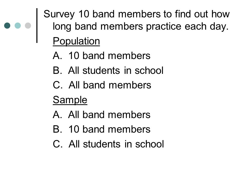 Survey 10 band members to find out how long band members practice each day. Population A. 10 band members B. All students in school C. All band member