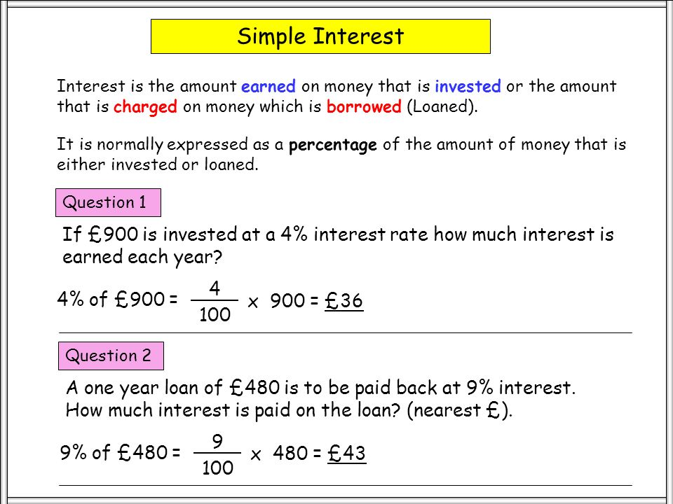 Simple Interest Interest is the amount earned on money that is invested or the amount that is charged on money which is borrowed (Loaned).