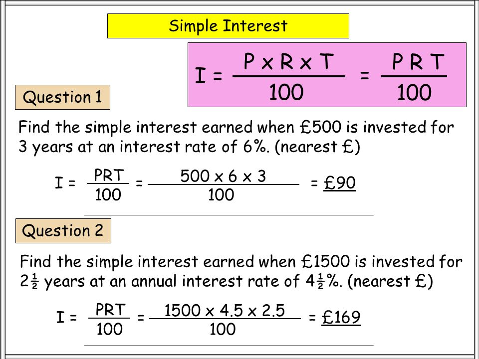 Simple Interest P x R x T 100 I = = P R T 100 Question 3 Find the simple interest earned when £7500 is invested at an interest rate of 5¼% for 4½ years.