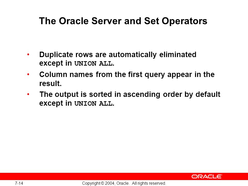 7-14 Copyright © 2004, Oracle. All rights reserved. The Oracle Server and Set Operators Duplicate rows are automatically eliminated except in UNION AL