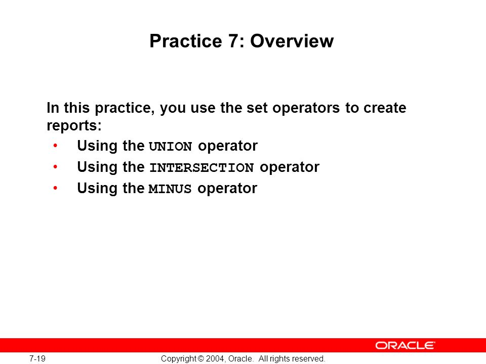 7-19 Copyright © 2004, Oracle. All rights reserved. Practice 7: Overview In this practice, you use the set operators to create reports: Using the UNIO