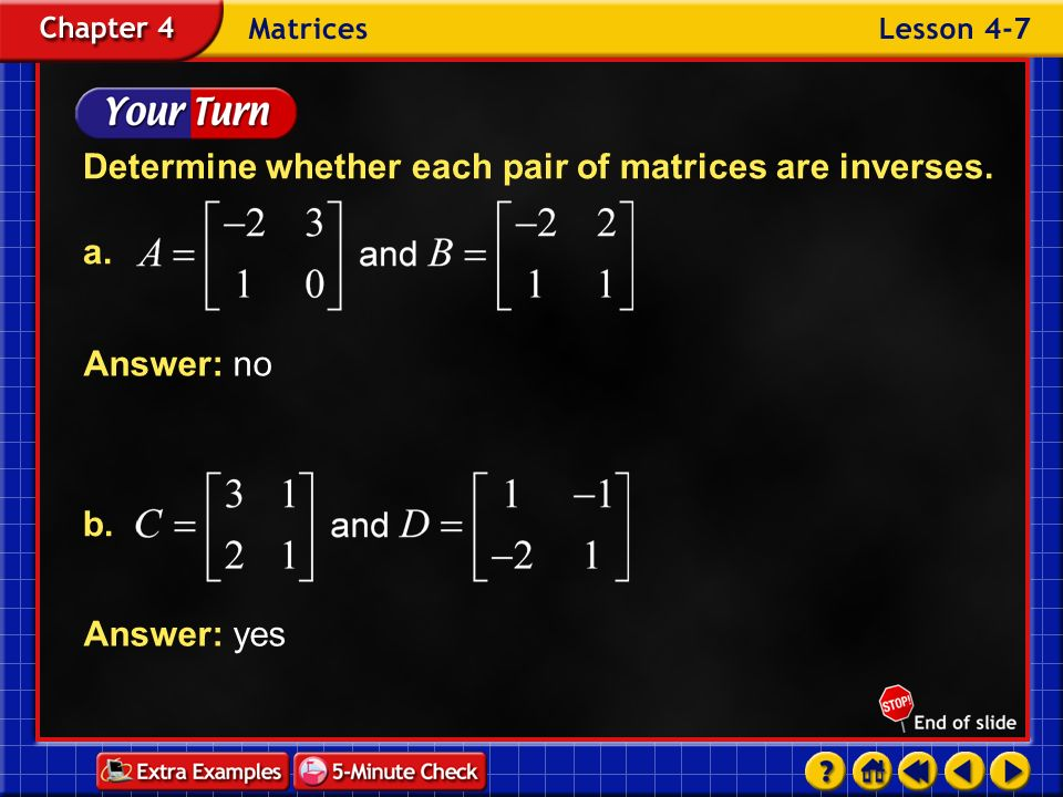 Example 7-1c Determine whether P and Q are inverses. Check to see if P Q = I. Write an equation. Matrix multiplication Answer: Since P Q I, they are n