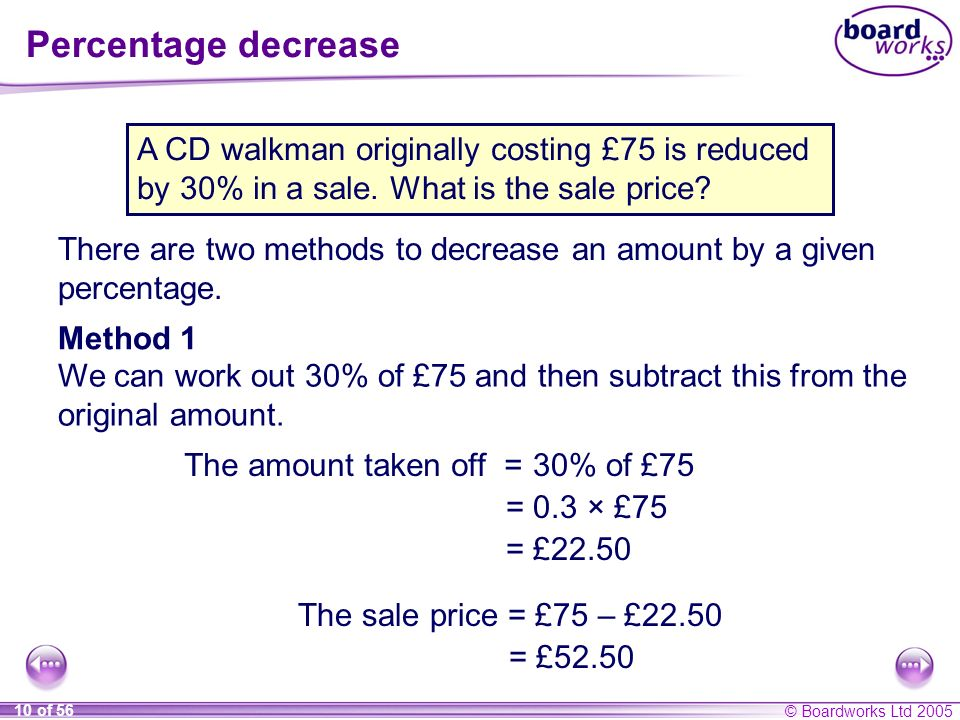 © Boardworks Ltd 2005 10 of 56 Percentage decrease There are two methods to decrease an amount by a given percentage. A CD walkman originally costing