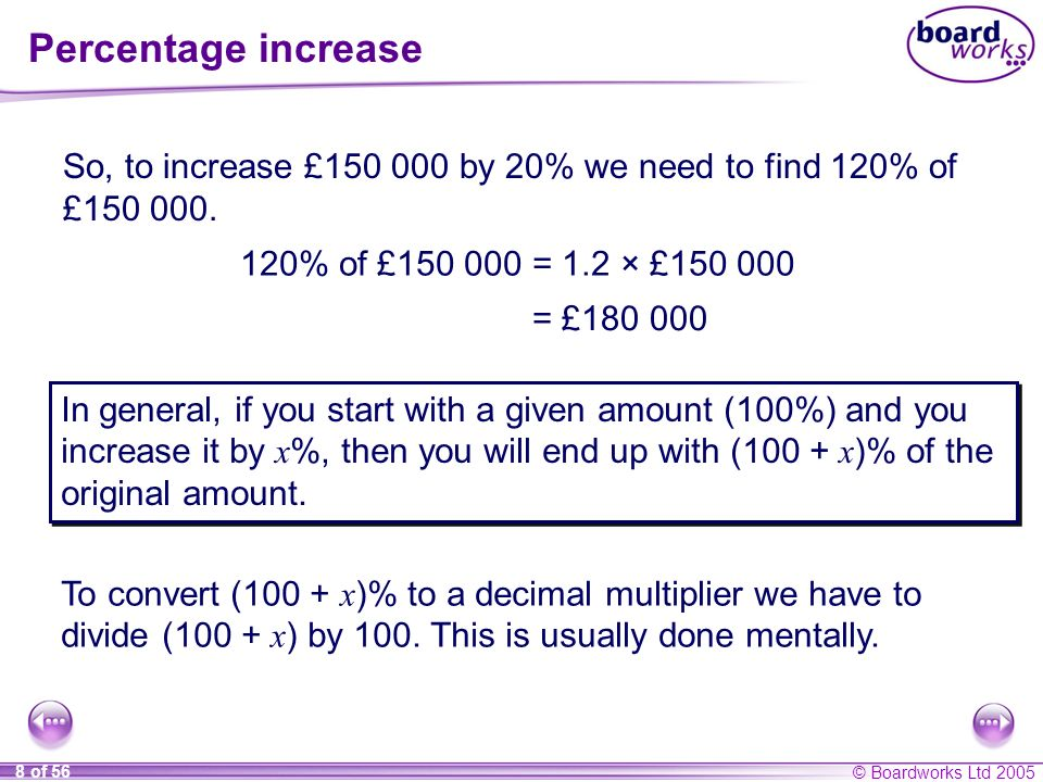 © Boardworks Ltd 2005 8 of 56 Percentage increase So, to increase £150 000 by 20% we need to find 120% of £150 000. 120% of £150 000 = 1.2 × £150 000