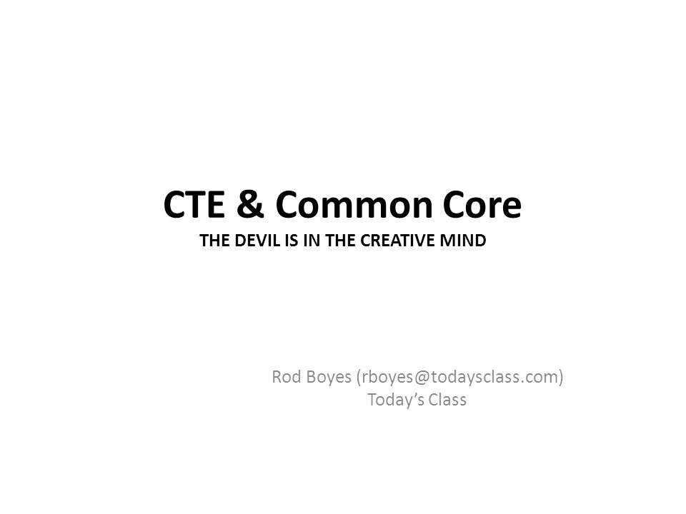 CTE & Common Core THE DEVIL IS IN THE CREATIVE MIND Rod Boyes (rboyes@todaysclass.com) Todays Class