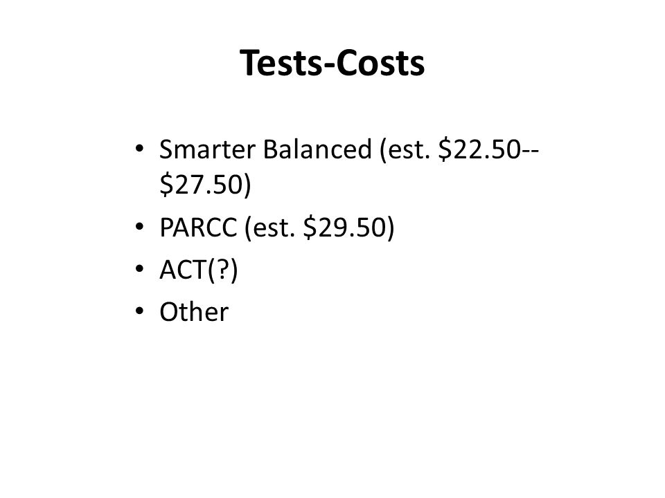 Tests-Costs Smarter Balanced (est. $ $27.50) PARCC (est. $29.50) ACT( ) Other
