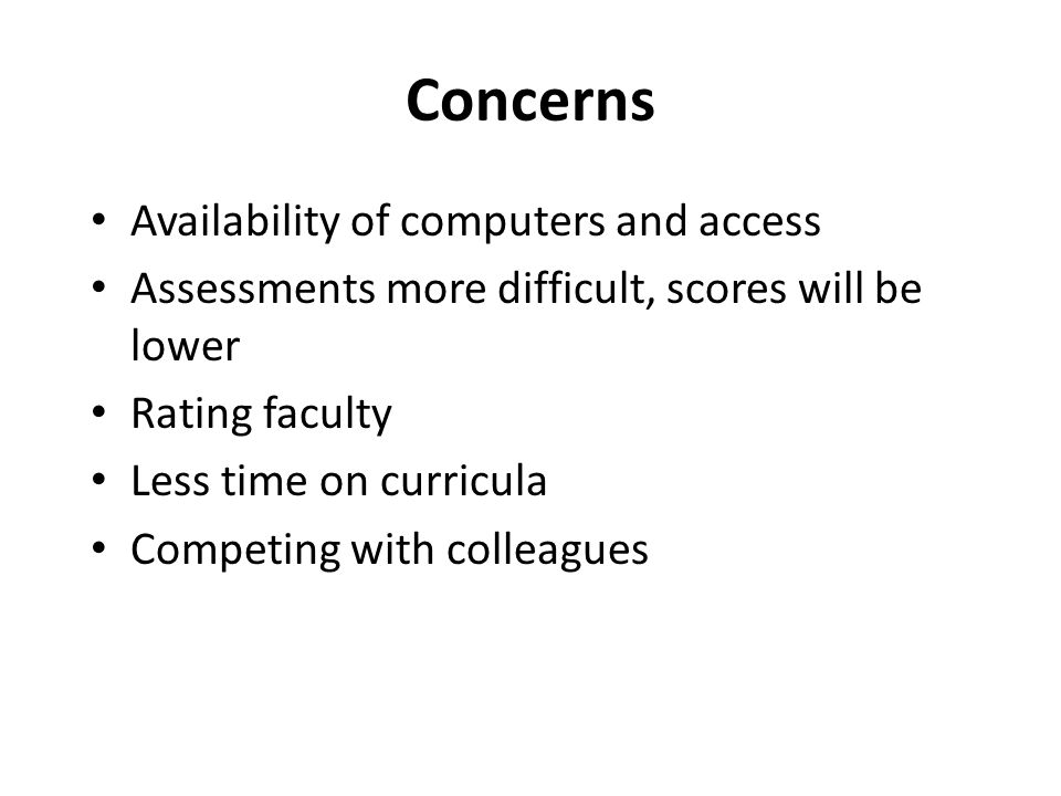 Concerns Availability of computers and access Assessments more difficult, scores will be lower Rating faculty Less time on curricula Competing with colleagues