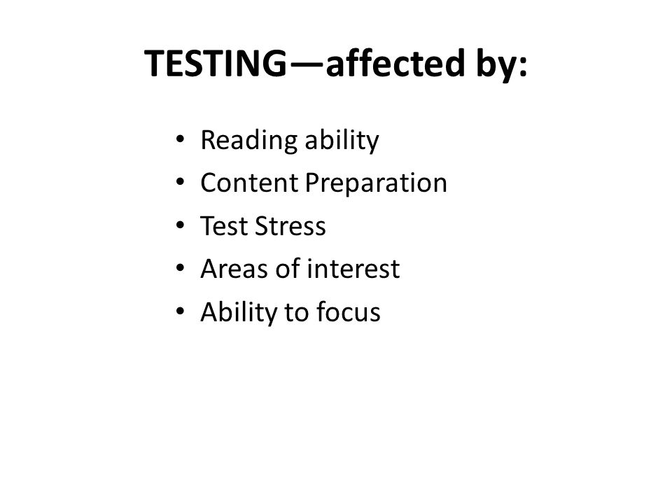 TESTINGaffected by: Reading ability Content Preparation Test Stress Areas of interest Ability to focus
