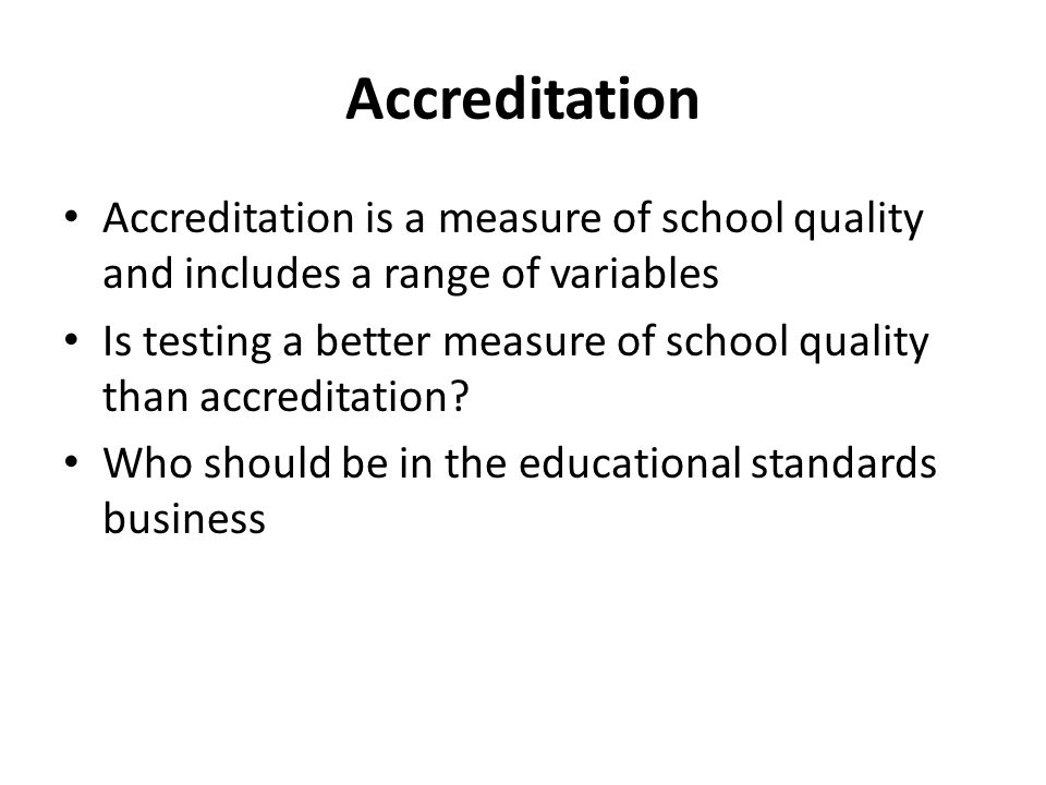 Accreditation Accreditation is a measure of school quality and includes a range of variables Is testing a better measure of school quality than accreditation.