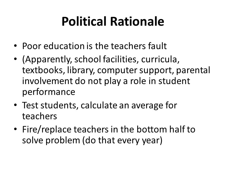 Political Rationale Poor education is the teachers fault (Apparently, school facilities, curricula, textbooks, library, computer support, parental involvement do not play a role in student performance Test students, calculate an average for teachers Fire/replace teachers in the bottom half to solve problem (do that every year)