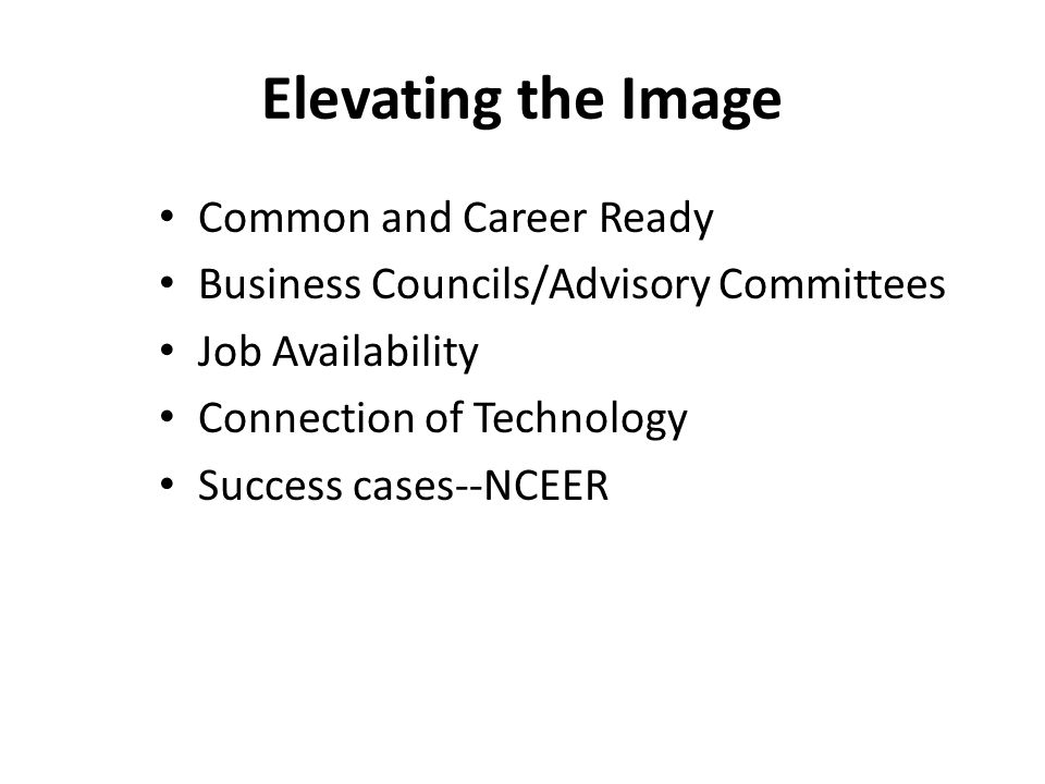 Elevating the Image Common and Career Ready Business Councils/Advisory Committees Job Availability Connection of Technology Success cases--NCEER