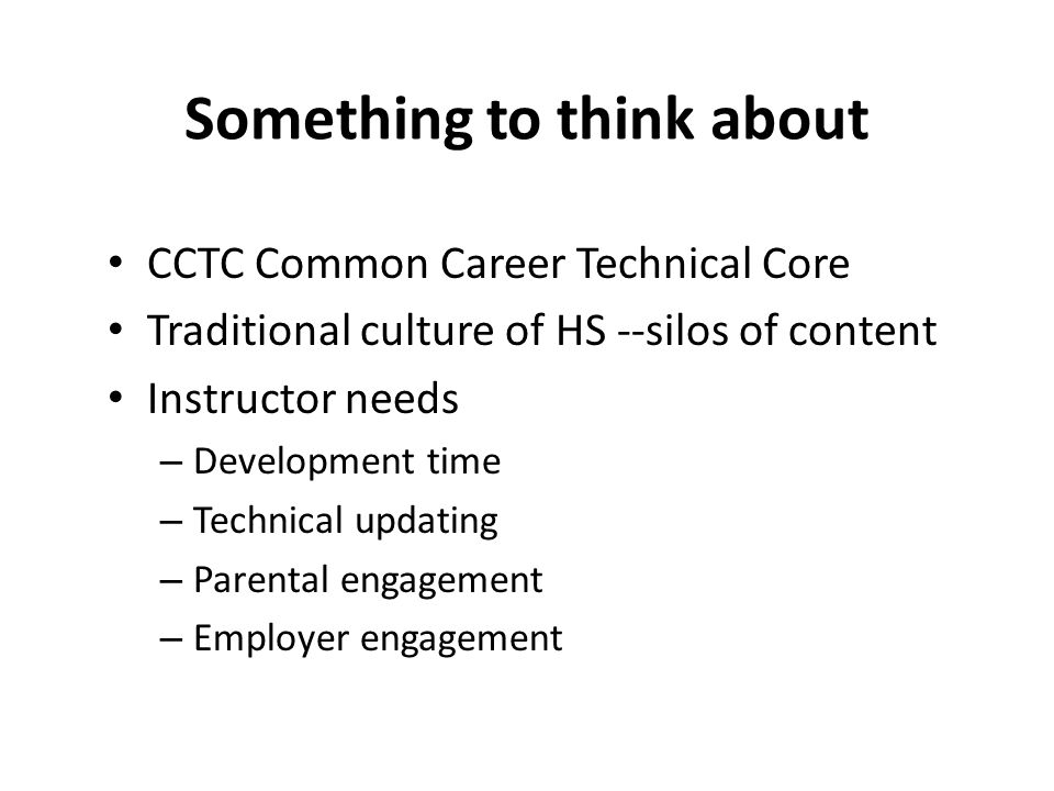 Something to think about CCTC Common Career Technical Core Traditional culture of HS --silos of content Instructor needs – Development time – Technical updating – Parental engagement – Employer engagement