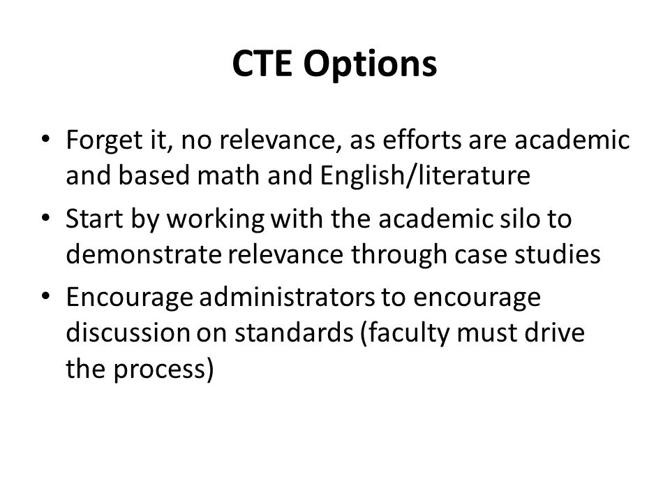 CTE Options Forget it, no relevance, as efforts are academic and based math and English/literature Start by working with the academic silo to demonstr