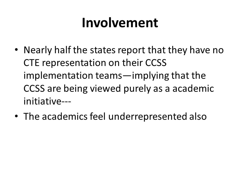 Involvement Nearly half the states report that they have no CTE representation on their CCSS implementation teamsimplying that the CCSS are being viewed purely as a academic initiative--- The academics feel underrepresented also