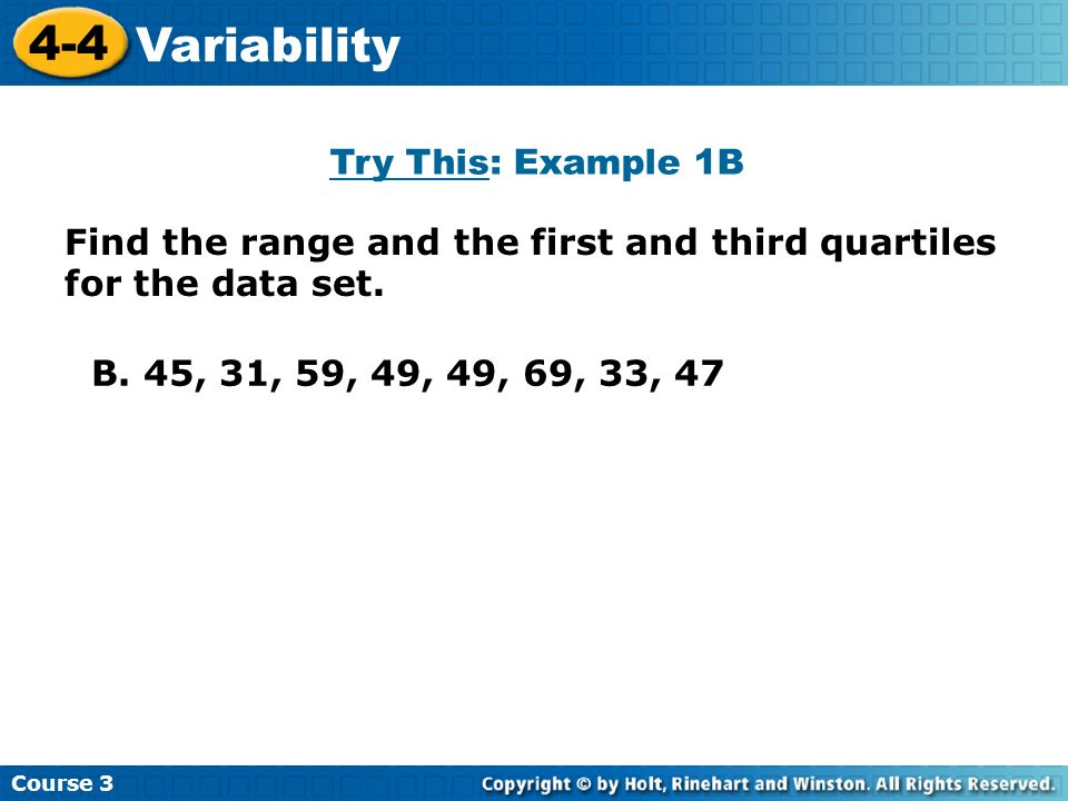 Course 3 4-4 Variability B. 45, 31, 59, 49, 49, 69, 33, 47 Find the range and the first and third quartiles for the data set. Try This: Example 1B